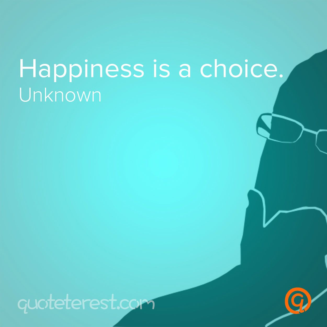 Happiness is a choice. - Author Unknown