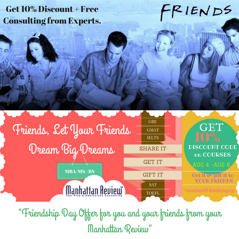 Friends ‪#‎ManhattanReview‬ brings a cool offer on the eve of Friendship Day, You and your friends can avail 10% OFF on ‪#‎GMAT‬ ‪#‎GRE‬ ‪#‎SAT‬ ‪#‎IELTS‬ ‪#‎TOEFL‬ course fee from Aug 4th to Aug 8th of 2016. To avail this offer code simply visit here http://goo.gl/5R42JH., Register & Get 10% Discount + Free Consulting from Experts. {You will get an SMS of 10 % Discount Code immediately.} SHARE IT WITH YOUR BEST BUDDIES TO AVAIL THIS OFFER FOR YOU AND YOUR FRIENDS. GET IT BY VISITING ABOVE S