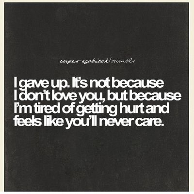I Gave Up Its Not Because I Dont Love You But Because Im Tired Of