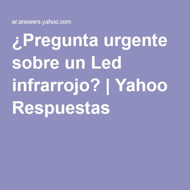 Pregunta Urgente Sobre Un Led Infrarrojo Yahoo Respuestas Led Preguntas