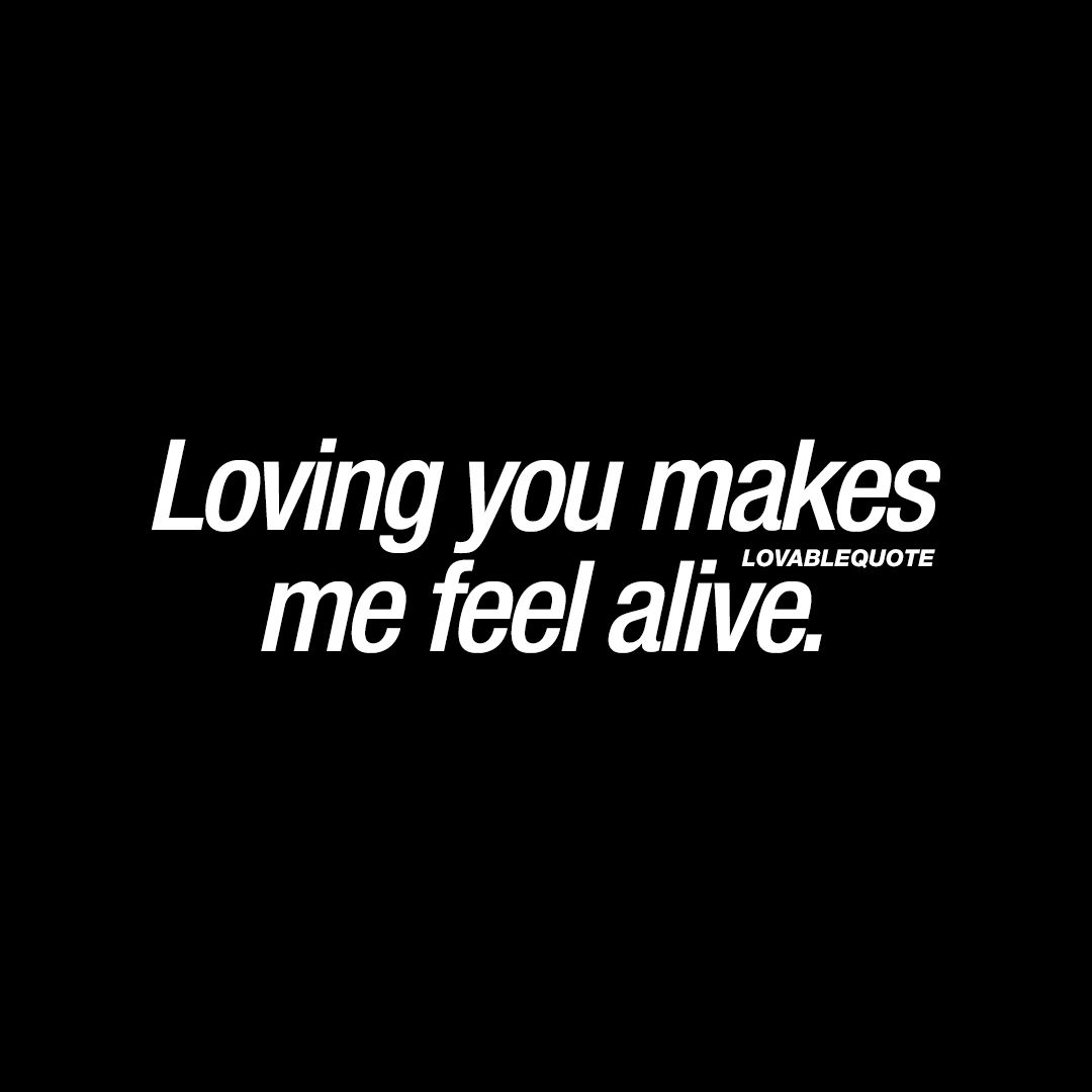 Loving You Makes Me Feel Alive Love Quotes Love Quotes Love