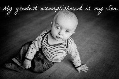 My greatest accomplishment is my son.