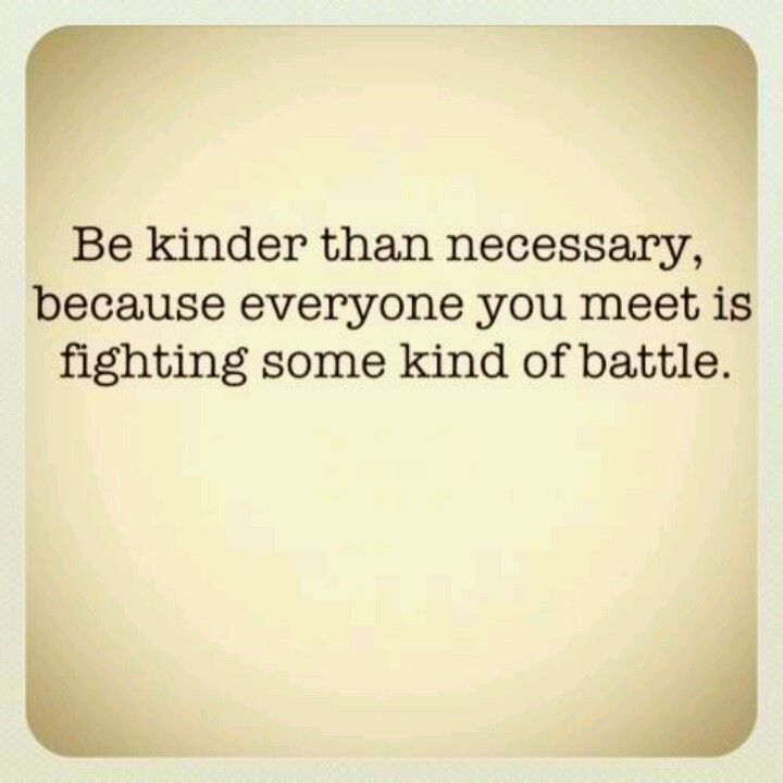 Be Kinder Than Necessary One Of My Favorite Quotes Love Quotes
