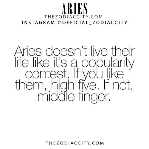 Aries doesn't live their life like it's a popularity contest  If you