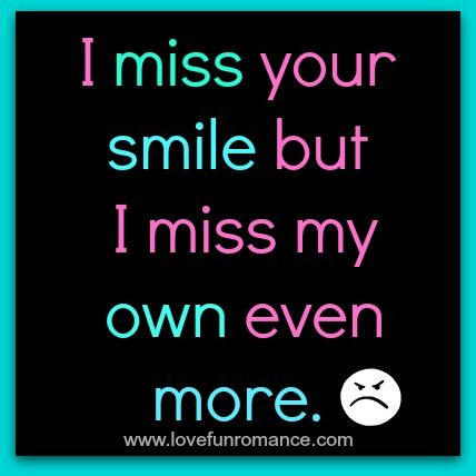 I Miss Your Smile But I Miss My Own Even More I Miss Your Smile Your Smile Miss You