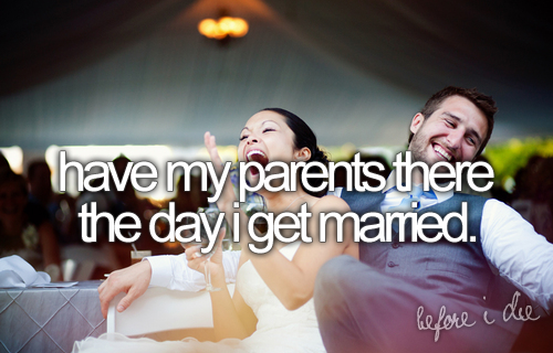 Have my parents there the day I get married