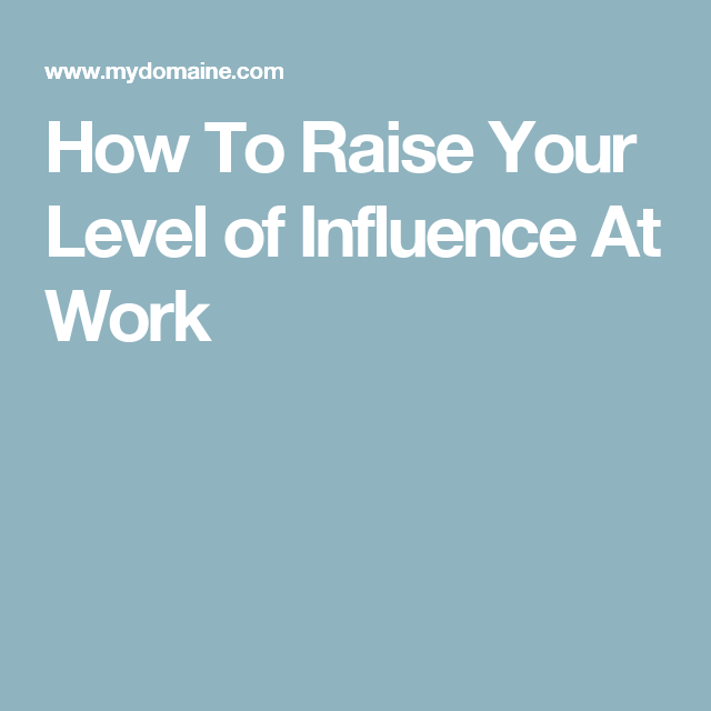 How To Raise Your Level of Influence At Work