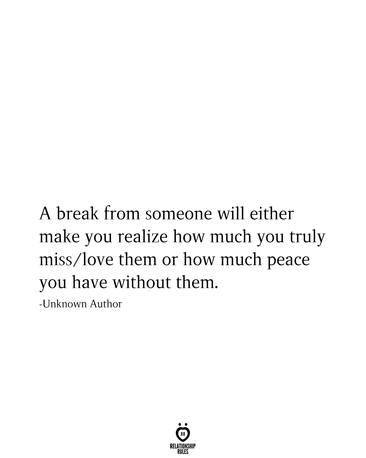 A break from someone will either make you realize how much you truly miss/love them or how much peace you have without them.