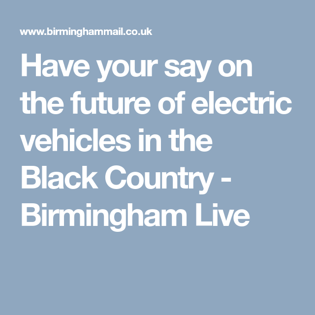 Have Your Say Over Future Of Electric Vehicles In The Black Country Electric Cars Vehicles Sayings