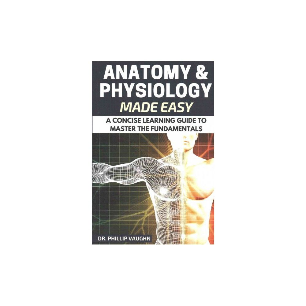 Anatomy and Physiology : Anatomy and Physiology Made Easy: A Concise ...