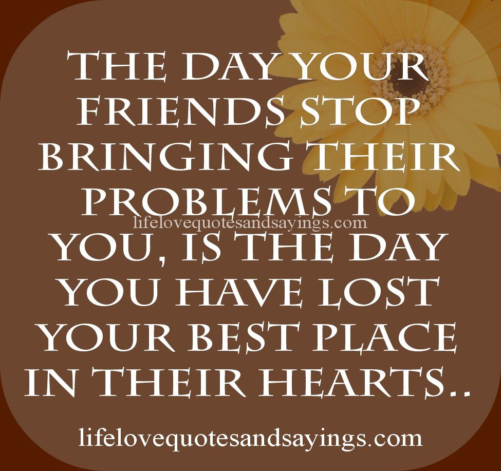 Quotes About Lost Friendships The Day Your Friends Stop Bringing Their Problems To You Is The