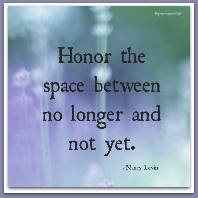 """Image result for """"Honor the space between no longer and not yet."""" ~ Nancy Levin"""