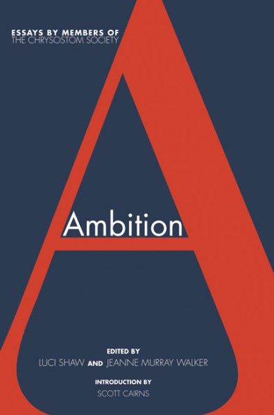 ambition essays by members of the chrysostom society edited by  ambition essays by members of the chrysostom society edited by luci shaw  jeanne murray walker introduction by scott cairns imprint cascade books