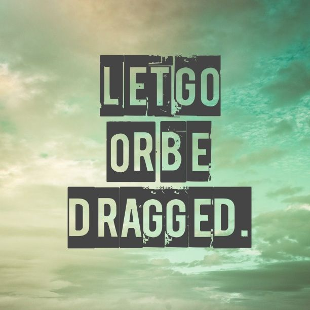 Let Go Or Be Dragged Quote Werd Wise Words Best Quotes Quotes