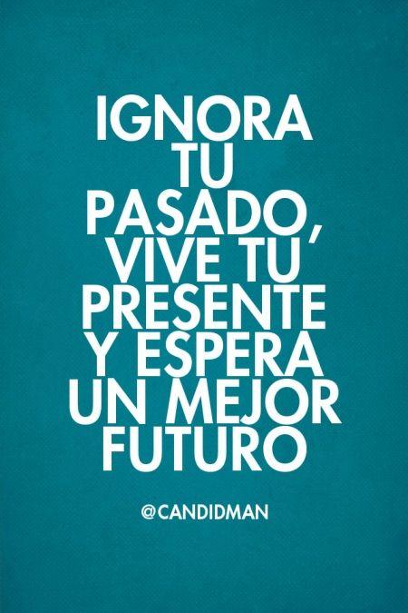 Ignora Tu Pasado Vive Tu Presente Y Espera Un Mejor Futuro Cuando Te Ignoran Frases Autoayuda Vivir El Presente Frases