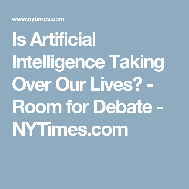 Is Artificial Intelligence Taking Over Our Lives? - Room for Debate ...