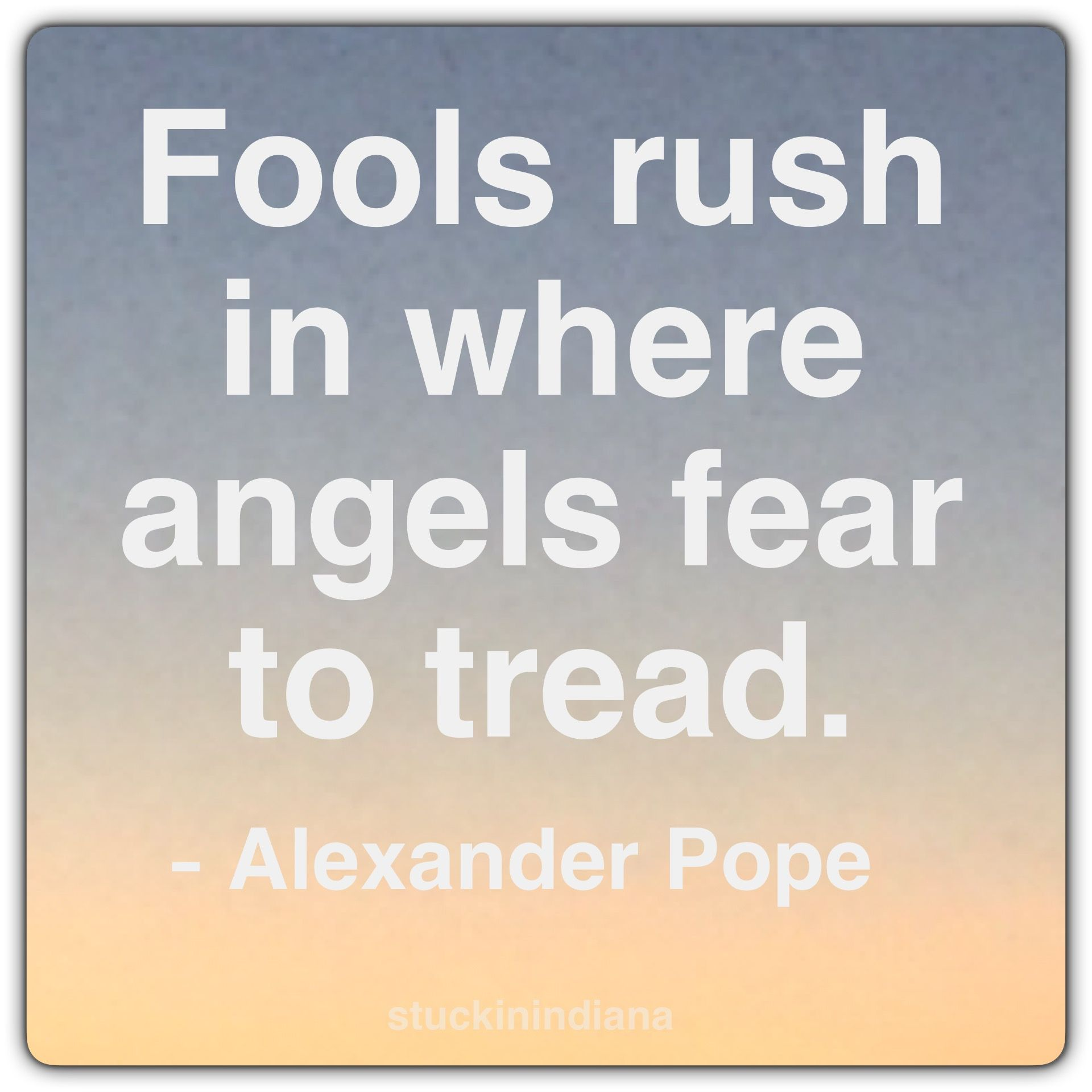 Fools Rush In Where Angels Fear To Tread Alexander Pope Quote Strong Women Quotes Woman Quotes The Fool