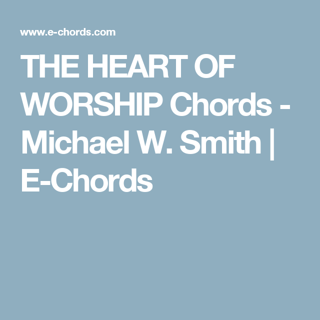 THE HEART OF WORSHIP Chords - Michael W. Smith | E-Chords | Guitar ...