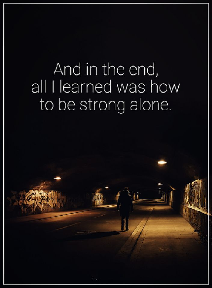 Be Strong Quotes And In The End All I Learned Was How To Be Strong