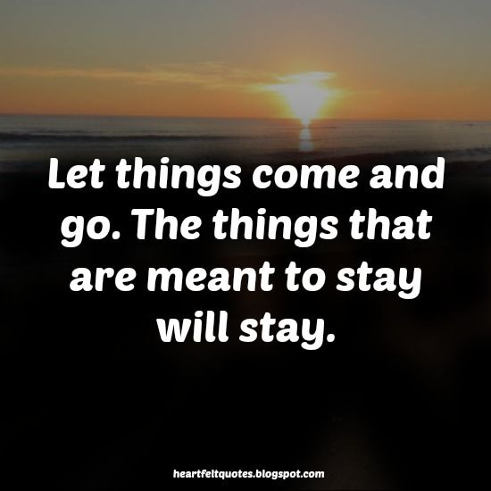 Let Things Come And Go The Things That Are Meant To Stay Will Stay
