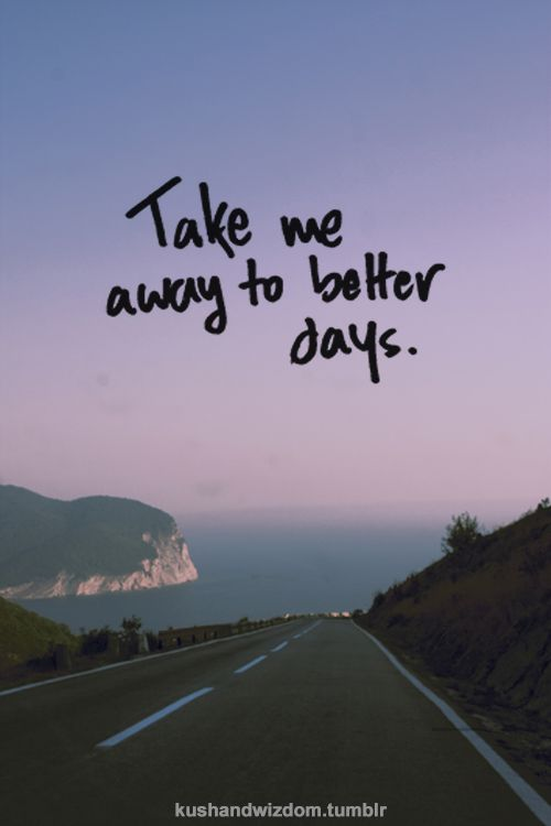 Take Me Away To Better Days Exactly How Im Feeling Right Now Oh