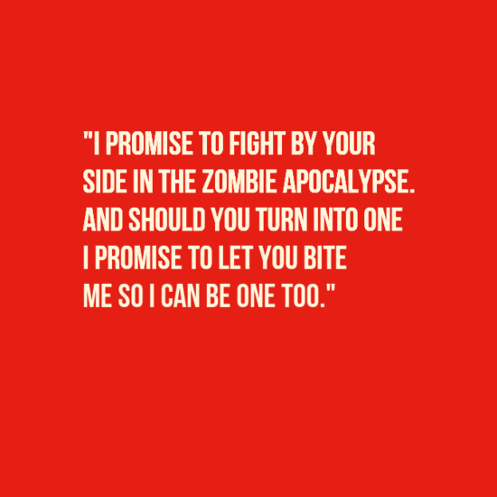 15 awesome alternative wedding vows love quotes pinterest i promise to fight by your side in the zombie apocalypse and should you turn into one i promise to let you bite me so i can be one too junglespirit Images