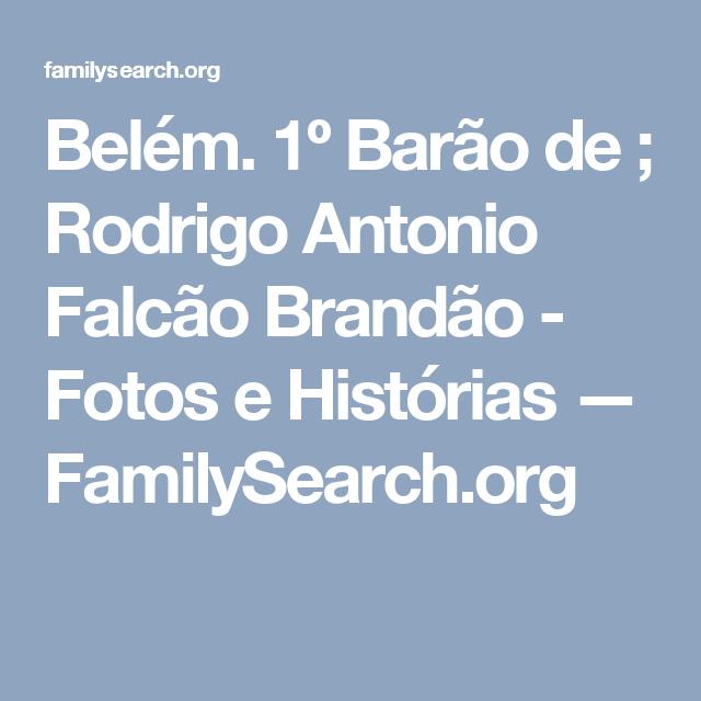Belém. 1º Barão de ; Rodrigo Antonio Falcão Brandão - Fotos e Histórias — FamilySearch.org