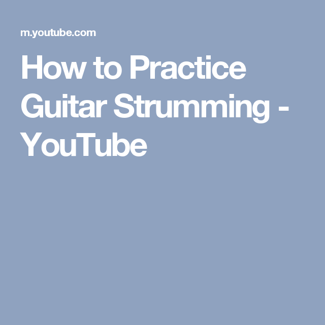How To Practice Guitar Strumming Youtube Guitar Pinterest