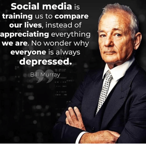 Social Media Is Training Us to Compare Our Lives Instead of Appreciating Everything We Are No Wonder Why Everyone Is Always Depressed Bill Murray | Meme on ME.ME
