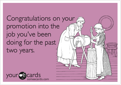 Congratulations On Your Promotion Into The Job You Ve Been Doing For The Past Two Years Funny Quotes Ecards Funny Just For Laughs
