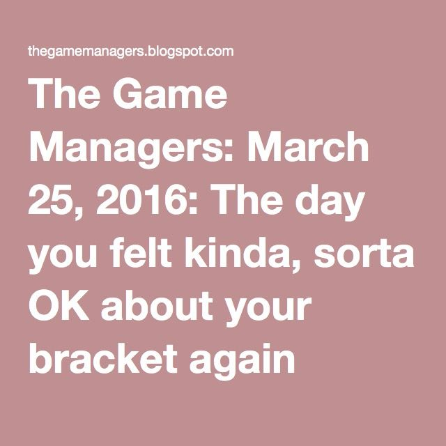 The Game Managers: March 25, 2016: The day you felt kinda, sorta OK about your bracket again