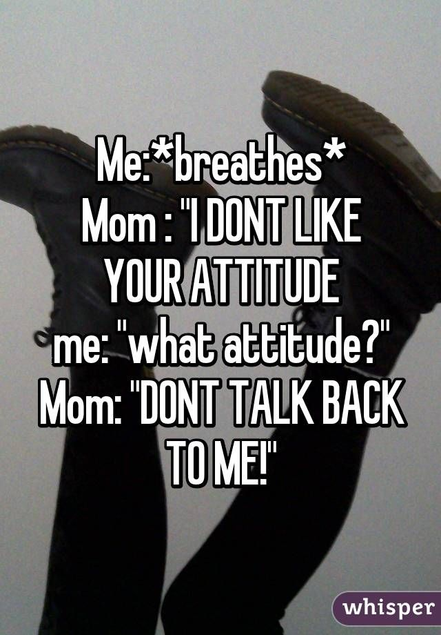 Me:*breathes* Mom :