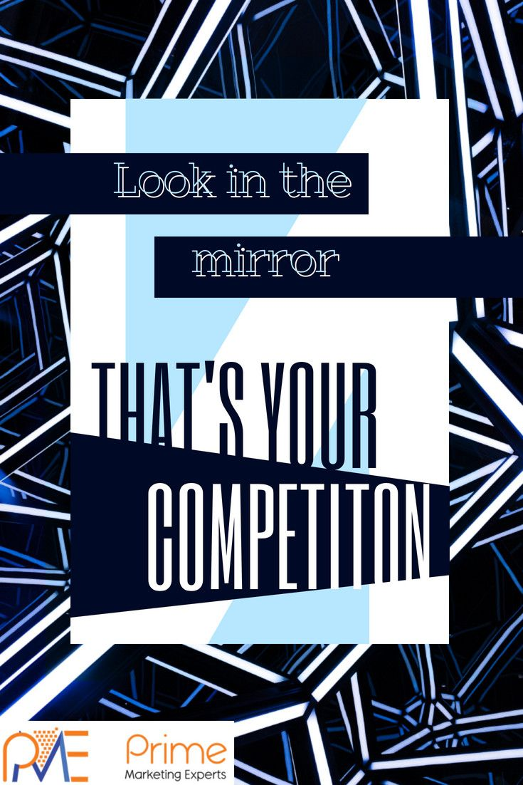 Look in the mirror thats your competition