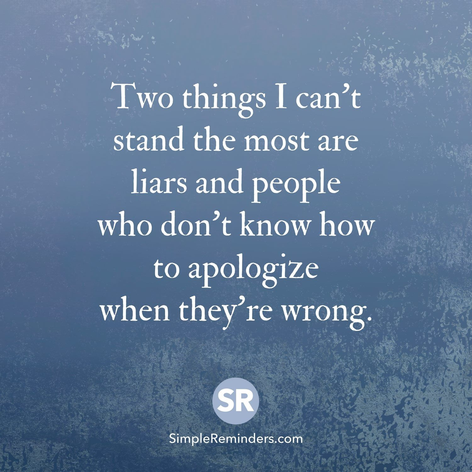 two things i cant stand the most are liars and people who dont know how to apologize when theyre wrong