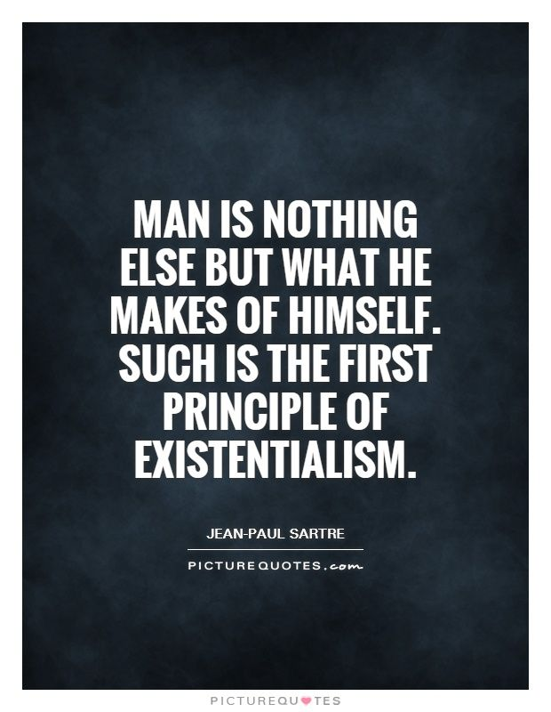 Existentialism Quotes Man Is Nothing Else But What He Makes Of Himselfsuch Is The First