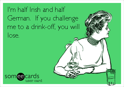 I M Half Irish And Half German If You Challenge Me To A Drink Off You Will Lose Ecards Funny Humor Laugh