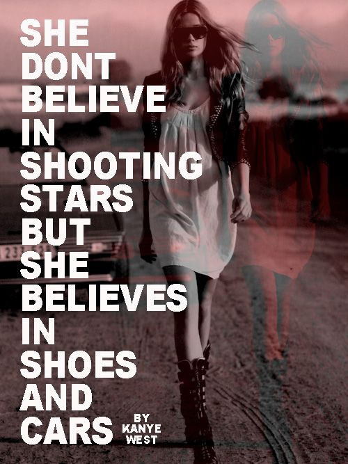 She Don T Believe In Shooting Stars But She Believes In Shoes And Cars Kanye West Kanye West Quotes Lyric Quotes Kanye West
