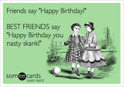 Funny Birthday Ecard Friends Say Happy BEST FRIENDS You Nasty Skank