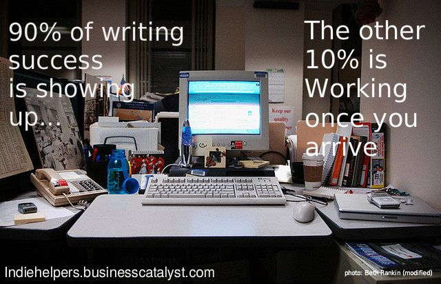 Success in writing is 90 percent showing up. The other 10 percent is working once you arrive.