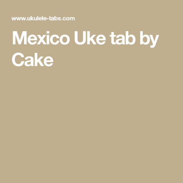 Mexico Uke Tab By Cake Music To My Ears Pinterest Tablature