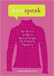 Knitspeak: An A to Z Guide to the Language of Knitting Patterns [If you knit, this should be your knit-bible. Not patterns, direction for stitches, terms, etc. Can't live without it.]