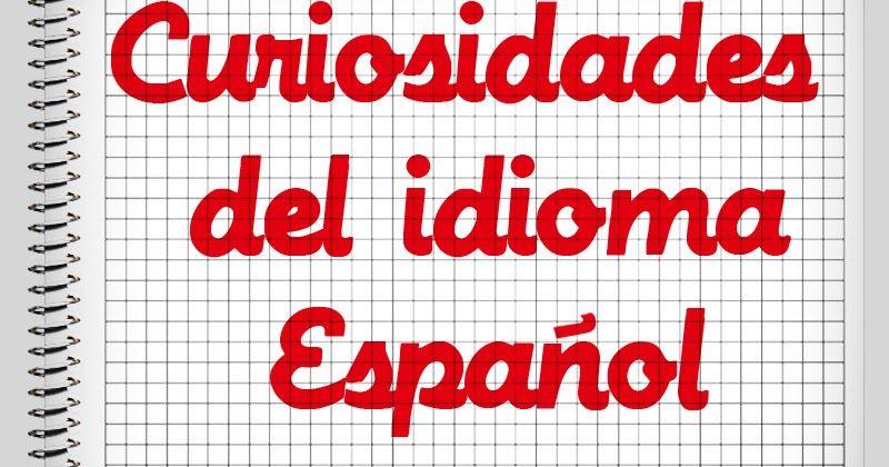 CURIOSIDADES DEL IDIOMA ESPAÑOL QUE NO CONOCÍAS
