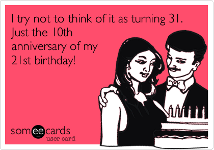 I try not to think of it as turning 31 Just the 10th anniversary – Funny 21st Birthday Cards