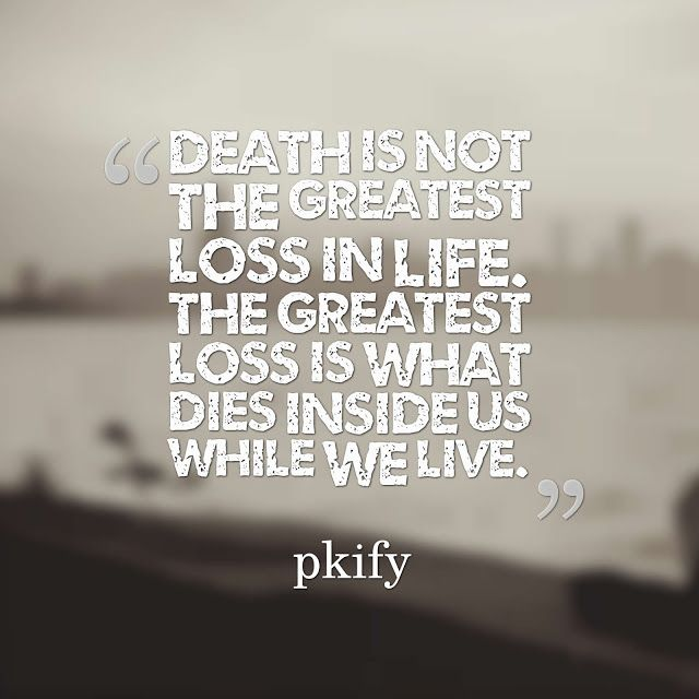 Death is not the greatest loss in life The greatest loss