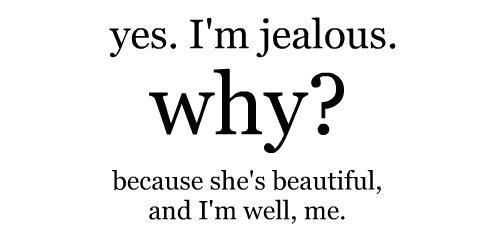 Yes Im Jealous Why Because Shes Beautiful And Im Well Me