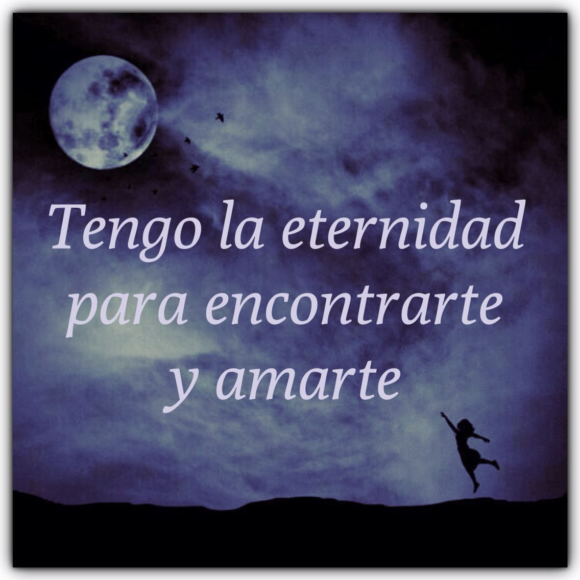 La eternidad! I have eternity to find you and love you.