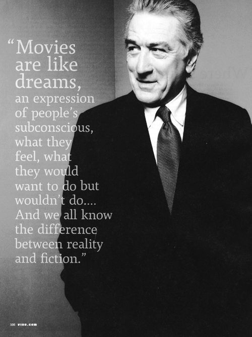 Movies are like dreams an expression of people's subconscious, what they feel, what they would want to do but wouldn't do…All we all know the difference between reality and fiction_ Robert De Niro