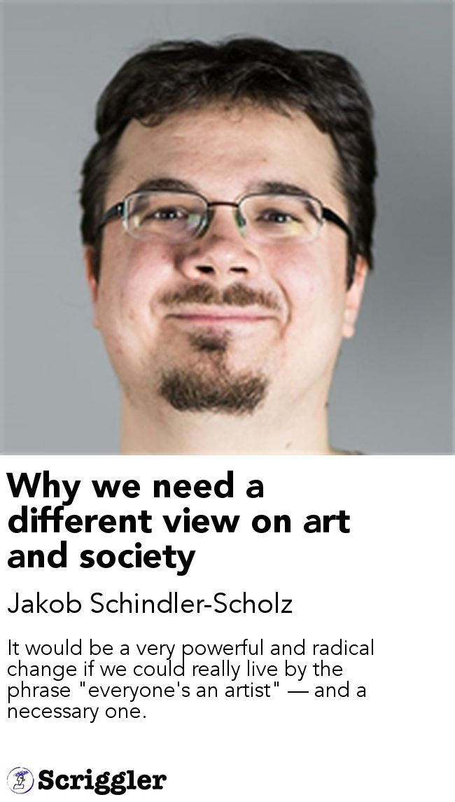 "Why we need a different view on art and society by Jakob Schindler-Scholz https://scriggler.com/detailPost/story/53530 It would be a very powerful and radical change if we could really live by the phrase ""everyone's an artist"" — and a necessary one."
