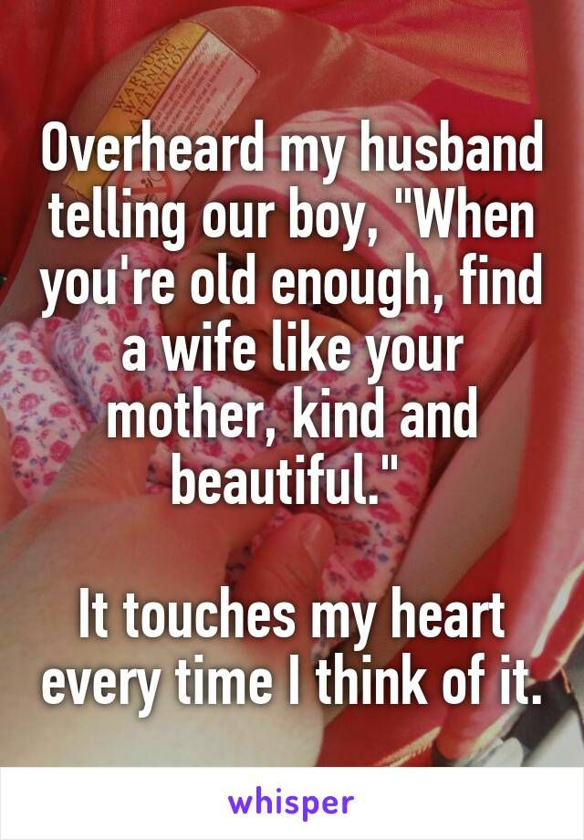 "Overheard my husband telling our boy, ""When you're old enough, find a wife like your mother, kind and beautiful.""   It touches my heart every time I think of it."