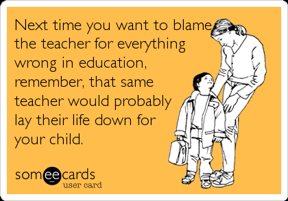 Next time you want to blame the teacher for everything wrong in education, remember, that same teacher would probably lay their life down for your child.